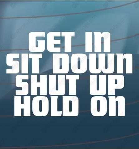 Get in, sit down, shut up, hold on