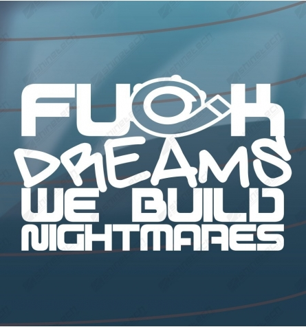 Fuck dreams we build nightmares