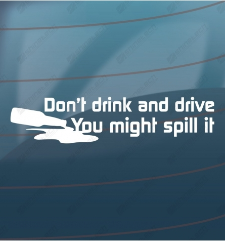Dont drink and drive, You might spill it